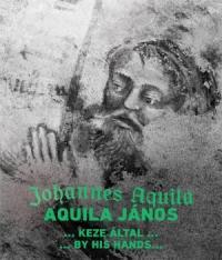 """""""Aquila János keze által…"""""""